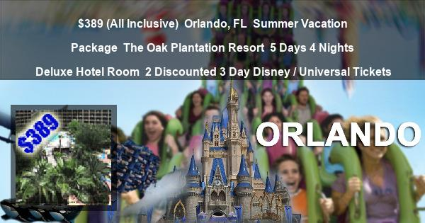 $389 (All Inclusive)   Orlando, FL   Summer Vacation Package   The Oak Plantation Resort   5 Days 4 Nights   Deluxe Hotel Room   2 Discounted 3 Day Disney / Universal Tickets