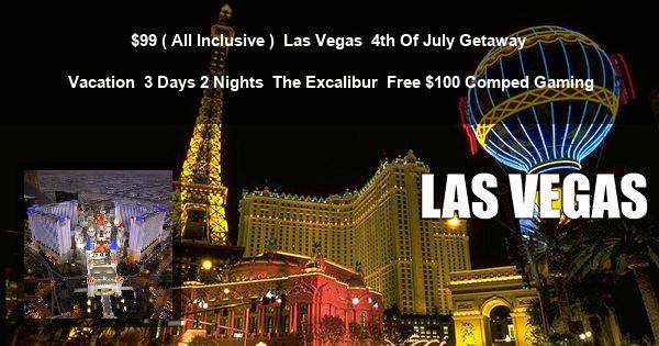$99 ( All Inclusive ) | Las Vegas | 4th Of July Getaway Vacation | 3 Days 2 Nights | The Excalibur | Free $100 Comped Gaming
