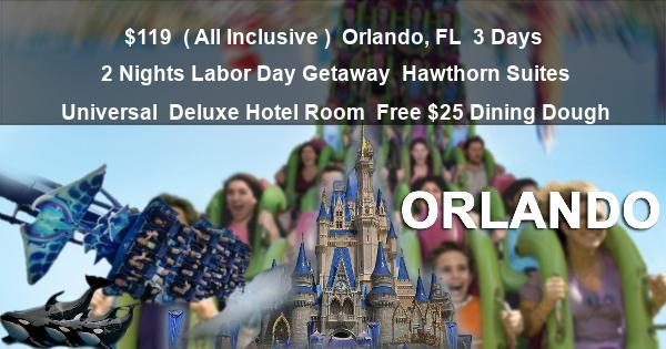 $119  ( All Inclusive )   Orlando, FL   3 Days 2 Nights  Labor Day Getaway   Hawthorn Suites Universal   Deluxe Hotel Room   Free $25 Dining Dough