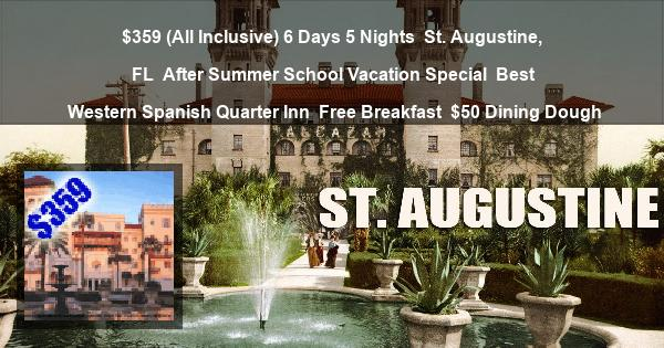 $359 (All Inclusive) 6 Days 5 Nights | St. Augustine, FL | After Summer School Vacation Special | Best Western Spanish Quarter Inn | Free Breakfast | $50 Dining Dough