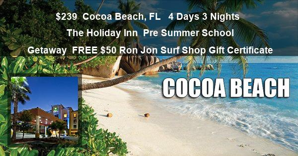 $239 | Cocoa Beach, FL |  4 Days 3 Nights | The Holiday Inn | Pre Summer School Getaway | FREE $50 Ron Jon Surf Shop Gift Certificate