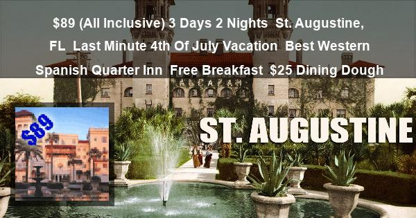 $89 (All Inclusive) 3 Days 2 Nights | St. Augustine, FL | Last Minute 4th Of July Vacation | Best Western Spanish Quarter Inn | Free Breakfast | $25 Dining Dough