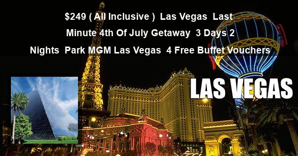 $249 ( All Inclusive ) | Las Vegas | Last Minute 4th Of July Getaway | 3 Days 2 Nights | Park MGM Las Vegas | 4 Free Buffet Vouchers
