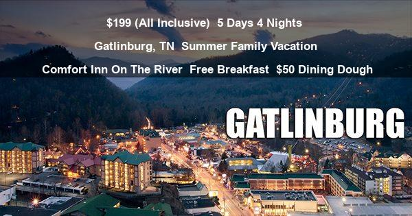 $199 (All Inclusive) | 5 Days 4 Nights | Gatlinburg, TN | Summer Family Vacation | Comfort Inn On The River | Free Breakfast | $50 Dining Dough