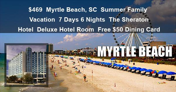 $469 | Myrtle Beach, SC | Summer Family Vacation | 7 Days 6 Nights | The Sheraton Hotel | Deluxe Hotel Room | Free $50 Dining Card