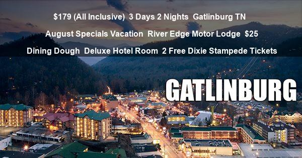 $179 (All Inclusive) | 3 Days 2 Nights | Gatlinburg TN | August Specials Vacation | River Edge Motor Lodge | $25 Dining Dough | Deluxe Hotel Room | 2 Free Dixie Stampede Tickets