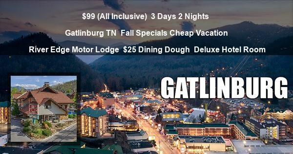 $99 (All Inclusive) | 3 Days 2 Nights | Gatlinburg TN | Fall Specials Cheap Vacation | River Edge Motor Lodge | $25 Dining Dough | Deluxe Hotel Room