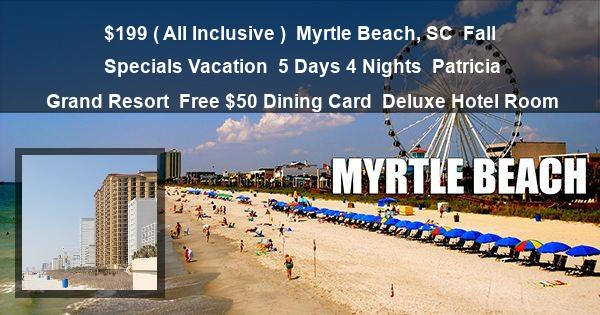 $199 ( All Inclusive )   Myrtle Beach, SC   Fall Specials Vacation   5 Days 4 Nights   Patricia Grand Resort   Free $50 Dining Card   Deluxe Hotel Room