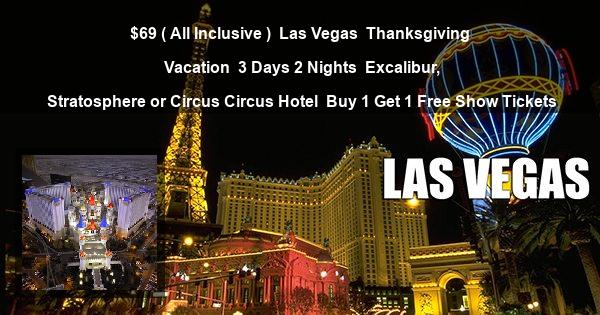 $69 ( All Inclusive ) | Las Vegas | Thanksgiving Vacation | 3 Days 2 Nights | Excalibur, Stratosphere or Circus Circus Hotel | Buy 1 Get 1 Free Show Tickets