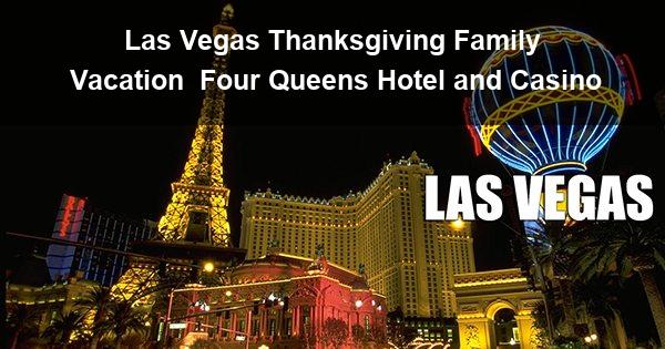 Las Vegas Thanksgiving Family Vacation | Four Queens Hotel and Casino