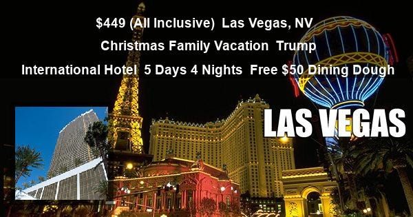 $449 (All Inclusive) | Las Vegas, NV | Christmas Family Vacation | Trump International Hotel | 5 Days 4 Nights | Free $50 Dining Dough