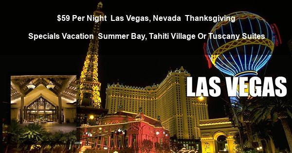 $59 Per Night | Las Vegas, Nevada | Thanksgiving Specials Vacation | Summer Bay, Tahiti Village Or Tuscany Suites