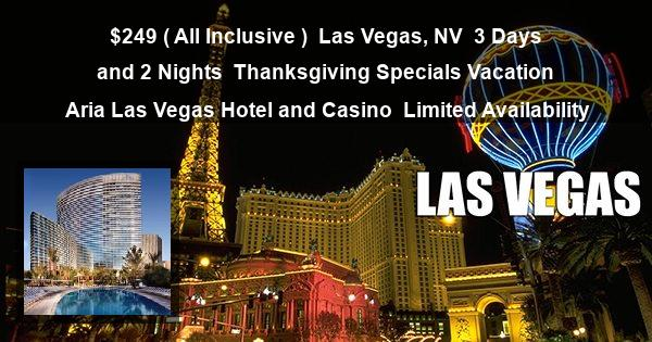 $249 ( All Inclusive )   Las Vegas, NV   3 Days and 2 Nights   Thanksgiving Specials Vacation   Aria Las Vegas Hotel and Casino   Limited Availability