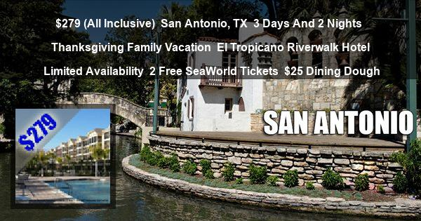 $279 (All Inclusive) | San Antonio, TX | 3 Days And 2 Nights | Thanksgiving Family Vacation | El Tropicano Riverwalk Hotel | Limited Availability | 2 Free SeaWorld Tickets | $25 Dining Dough