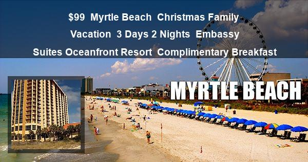 $99 | Myrtle Beach | Christmas Family Vacation | 3 Days 2 Nights | Embassy Suites Oceanfront Resort | Complimentary Breakfast