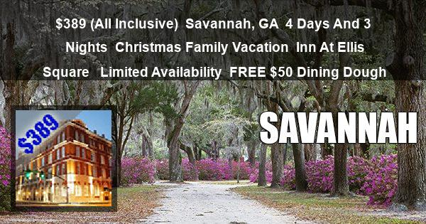$389 ( All Inclusive )   Savannah, GA   4 Days And 3 Nights   Christmas Family Vacation   Inn At Ellis Square    Limited Availability   $50 Dining Dough