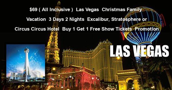 $69 ( All Inclusive ) | Las Vegas | Christmas Family Vacation | 3 Days 2 Nights | Excalibur, Stratosphere or Circus Circus Hotel | Buy 1 Get 1 Free Show Tickets | Promotion