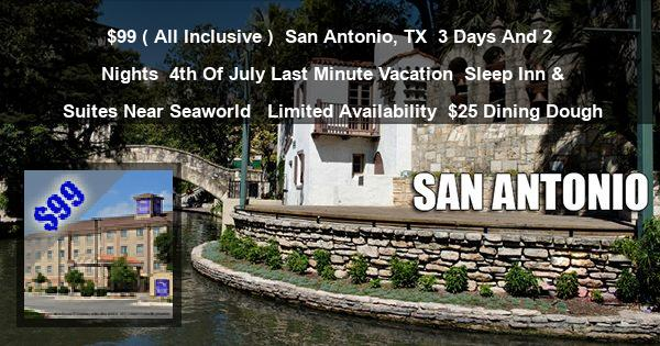 $99 ( All Inclusive ) | San Antonio, TX | 3 Days And 2 Nights | 4th Of July Last Minute Vacation | Sleep Inn & Suites Near Seaworld  | Limited Availability | $25 Dining Dough