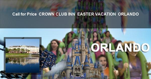 Call for Price   CROWN CLUB INN   EASTER VACATION   ORLANDO