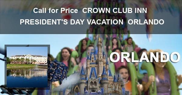Call for Price   CROWN CLUB INN   PRESIDENT'S DAY VACATION   ORLANDO