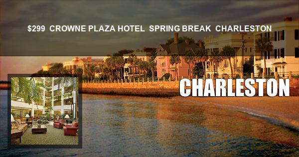 $299 | CROWNE PLAZA HOTEL | SPRING BREAK | CHARLESTON