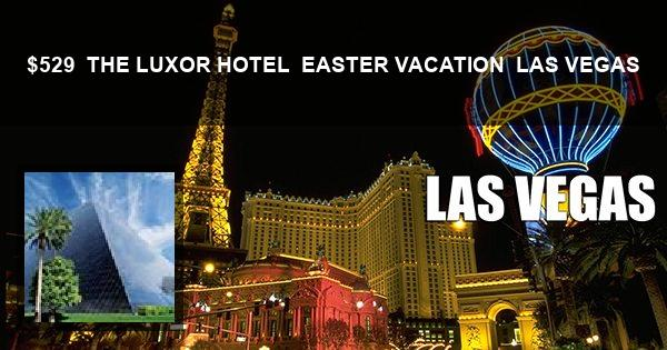 $529 | THE LUXOR HOTEL | EASTER VACATION | LAS VEGAS