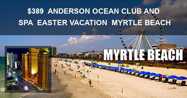 $389 | ANDERSON OCEAN CLUB AND SPA | EASTER VACATION | MYRTLE BEACH