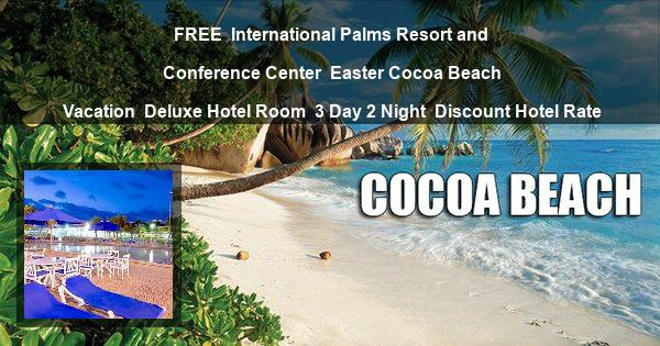 FREE | International Palms Resort and Conference Center | Easter Cocoa Beach Vacation | Deluxe Hotel Room | 3 Day 2 Night | Discount Hotel Rate