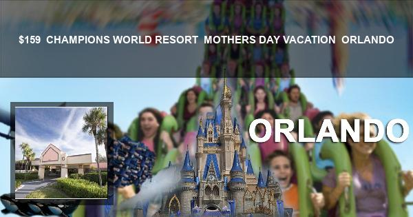 $159 | CHAMPIONS WORLD RESORT | MOTHERS DAY VACATION | ORLANDO