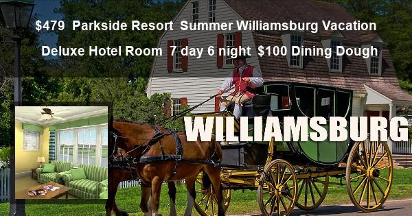 $479 | Parkside Resort | Summer Williamsburg Vacation | Deluxe Hotel Room | 7 day 6 night | $100 Dining Dough