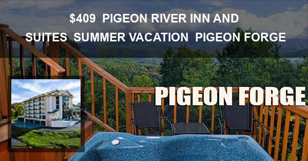 $409 | PIGEON RIVER INN AND SUITES | SUMMER VACATION | PIGEON FORGE