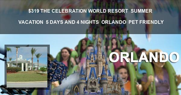 $319| THE CELEBRATION WORLD RESORT | SUMMER VACATION | 5 DAYS AND 4 NIGHTS | ORLANDO | PET FRIENDLY