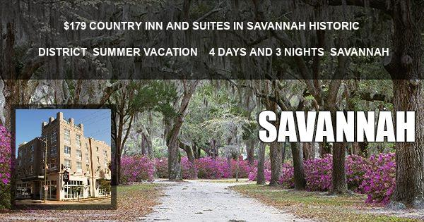 $179| COUNTRY INN AND SUITES IN SAVANNAH HISTORIC DISTRICT | SUMMER VACATION |   4 DAYS AND 3 NIGHTS | SAVANNAH