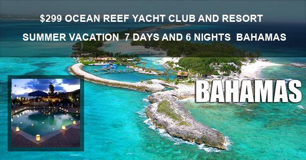 $299| OCEAN REEF YACHT CLUB AND RESORT | SUMMER VACATION | 7 DAYS AND 6 NIGHTS | BAHAMAS