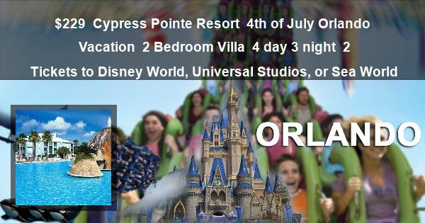 $229 | Cypress Pointe Resort | 4th of July Orlando Vacation | 2 Bedroom Villa | 4 day 3 night | 2 Tickets to Disney World, Universal Studios, or Sea World