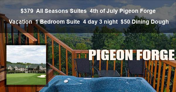 $379 | All Seasons Suites | 4th of July Pigeon Forge Vacation | 1 Bedroom Suite | 4 day 3 night | $50 Dining Dough
