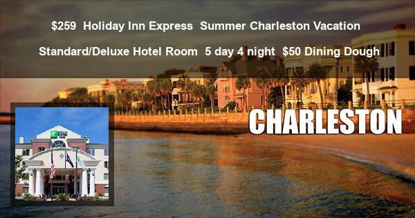 $259 | Holiday Inn Express | Summer Charleston Vacation | Standard/Deluxe Hotel Room | 5 day 4 night | $50 Dining Dough