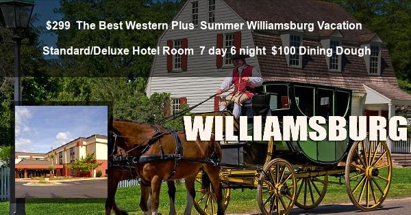 $299 | The Best Western Plus | Summer Williamsburg Vacation | Standard/Deluxe Hotel Room | 7 day 6 night | $100 Dining Dough