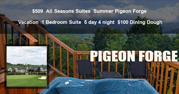 $509 | All Seasons Suites | Summer Pigeon Forge Vacation | 1 Bedroom Suite | 5 day 4 night | $100 Dining Dough