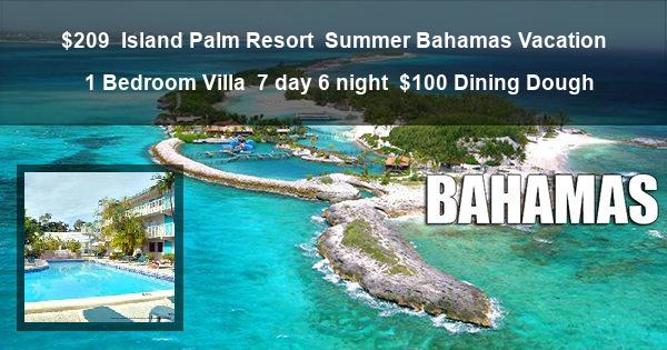 $209 | Island Palm Resort | Summer Bahamas Vacation | 1 Bedroom Villa | 7 day 6 night | $100 Dining Dough