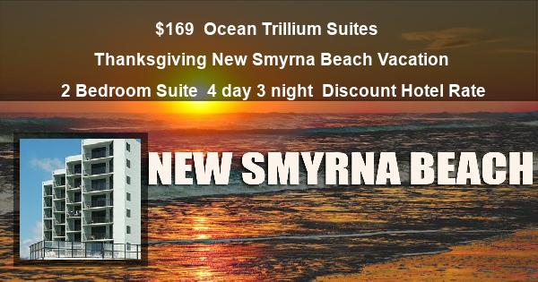 $169   Ocean Trillium Suites   Thanksgiving New Smyrna Beach Vacation   2 Bedroom Suite   4 day 3 night   Discount Hotel Rate