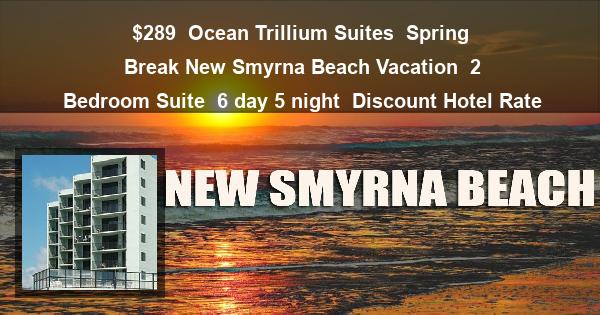 $289 | Ocean Trillium Suites | Spring Break New Smyrna Beach Vacation | 2 Bedroom Suite | 6 day 5 night | Discount Hotel Rate