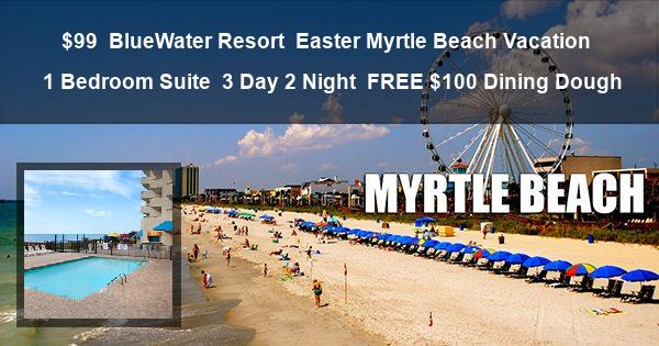 $99   BlueWater Resort   Easter Myrtle Beach Vacation   1 Bedroom Suite   3 Day 2 Night   FREE $100 Dining Dough