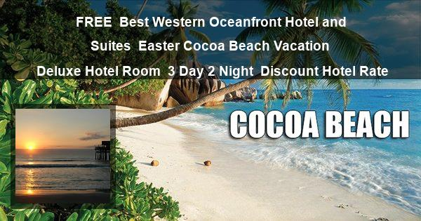 $0 | Best Western Oceanfront Hotel and Suites | Easter Cocoa Beach Vacation | Deluxe Hotel Room | 3 Day 2 Night | Discount Hotel Rate