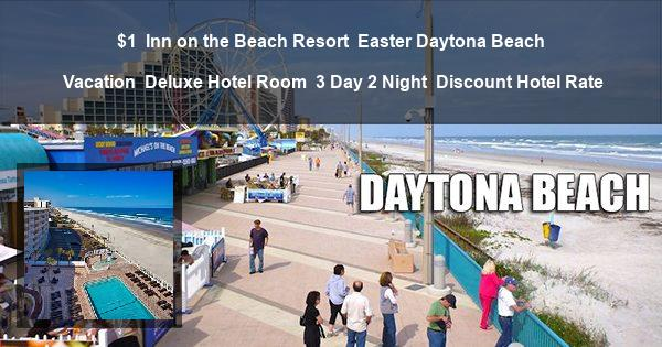 $1   Inn on the Beach Resort   Easter Daytona Beach Vacation   Deluxe Hotel Room   3 Day 2 Night   Discount Hotel Rate