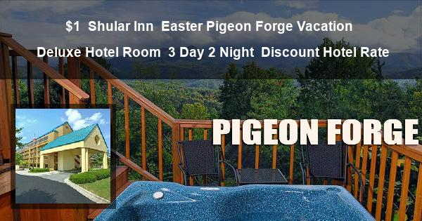 $1 | Shular Inn | Easter Pigeon Forge Vacation | Deluxe Hotel Room | 3 Day 2 Night | Discount Hotel Rate