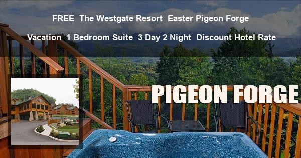 FREE | The Westgate Resort | Easter Pigeon Forge Vacation | 1 Bedroom Suite | 3 Day 2 Night | Discount Hotel Rate