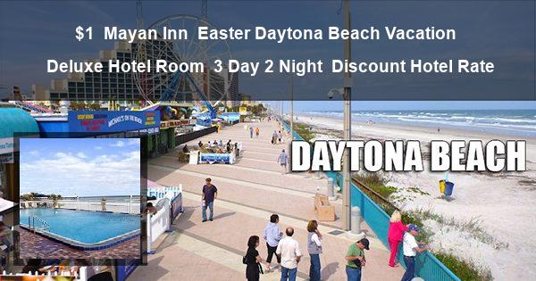 $1   Mayan Inn   Easter Daytona Beach Vacation   Deluxe Hotel Room   3 Day 2 Night   Discount Hotel Rate