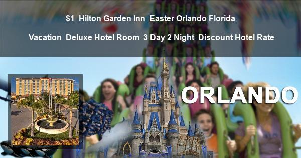 $1 | Hilton Garden Inn | Easter Orlando Florida Vacation | Deluxe Hotel Room | 3 Day 2 Night | Discount Hotel Rate