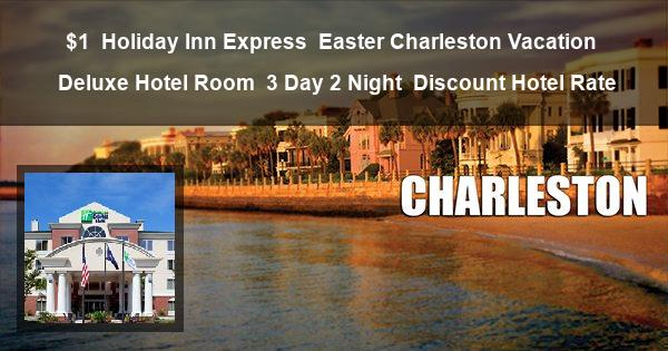 $1   Holiday Inn Express   Easter Charleston Vacation   Deluxe Hotel Room   3 Day 2 Night   Discount Hotel Rate